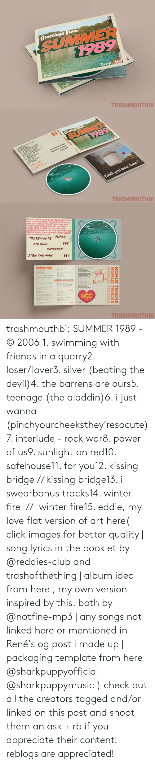 Images: trashmouthbi: SUMMER 1989 - © 2006 1. swimming with friends in a quarry2. loser/lover3. silver (beating the devil)4. the barrens are ours5. teenage (the aladdin)6. i just wanna (pinchyourcheeksthey'resocute)7. interlude - rock war8. power of us9. sunlight on red10. safehouse11. for you12. kissing bridge // kissing bridge13. i swearbonus tracks14. winter fire  //  winter fire15. eddie, my love flat version of art here( click images for better quality | song lyrics in the booklet by @reddies-club​ and trashofthething | album idea from here , my own version inspired by this. both by @notfine-mp3​ | any songs not linked here or mentioned in René's og post i made up | packaging template from here | @sharkpuppyofficial​ @sharkpuppymusic​ ) check out all the creators tagged and/or linked on this post and shoot them an ask + rb if you appreciate their content! reblogs are appreciated!