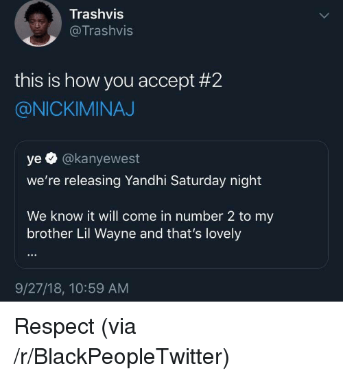 nickiminaj: Trashvis  @Trashvis  this is how you accept #2  @NICKIMINAJ  ye O @kanyewest  we're releasing Yandhi Saturday night  We know it will come in number 2 to my  brother Lil Wayne and that's lovely  9/27/18, 10:59 AM Respect (via /r/BlackPeopleTwitter)
