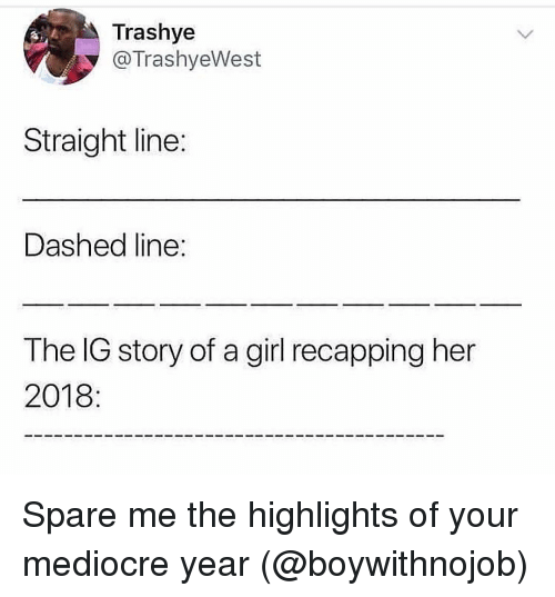 Spare Me: Trashye  @TrashyeWest  Straight line:  Dashed line  The IG story of a girl recapping her  2018: Spare me the highlights of your mediocre year (@boywithnojob)