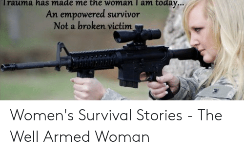 Survival Stories: Trauma has made me the woman I am today...  An empowered survivor  Not a broken victim Women's Survival Stories - The Well Armed Woman