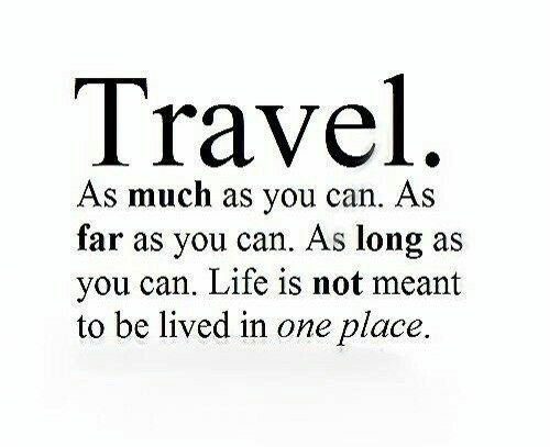 Lived: Travel  As much as you can. As  far as you can. As long as  you can. Life is not meant  to be lived in one place.