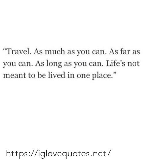 "Lived: ""Travel. As much as you can. As far as  you can. As long as you can. Life's not  meant to be lived in one place."" https://iglovequotes.net/"