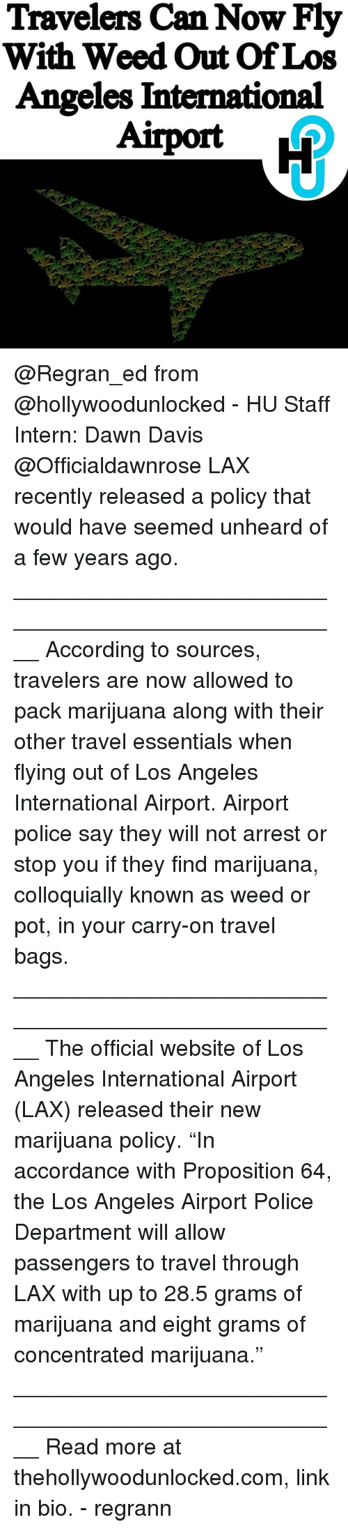 "Memes, Police, and Weed: Travelers Can Now Fly  With Weed Out Of Los  Angeles International @Regran_ed from @hollywoodunlocked - HU Staff Intern: Dawn Davis @Officialdawnrose LAX recently released a policy that would have seemed unheard of a few years ago. ____________________________________________________ According to sources, travelers are now allowed to pack marijuana along with their other travel essentials when flying out of Los Angeles International Airport. Airport police say they will not arrest or stop you if they find marijuana, colloquially known as weed or pot, in your carry-on travel bags. ____________________________________________________ The official website of Los Angeles International Airport (LAX) released their new marijuana policy. ""In accordance with Proposition 64, the Los Angeles Airport Police Department will allow passengers to travel through LAX with up to 28.5 grams of marijuana and eight grams of concentrated marijuana."" ____________________________________________________ Read more at thehollywoodunlocked.com, link in bio. - regrann"