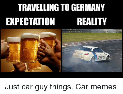 Car Memes: TRAVELLING TO GERMANY  EXPECTATION REALITY  Rh Just car guy things. Car memes