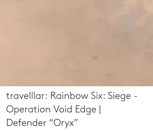 "Rainbow: travelllar:  Rainbow Six: Siege - Operation Void Edge | Defender ""Oryx"""