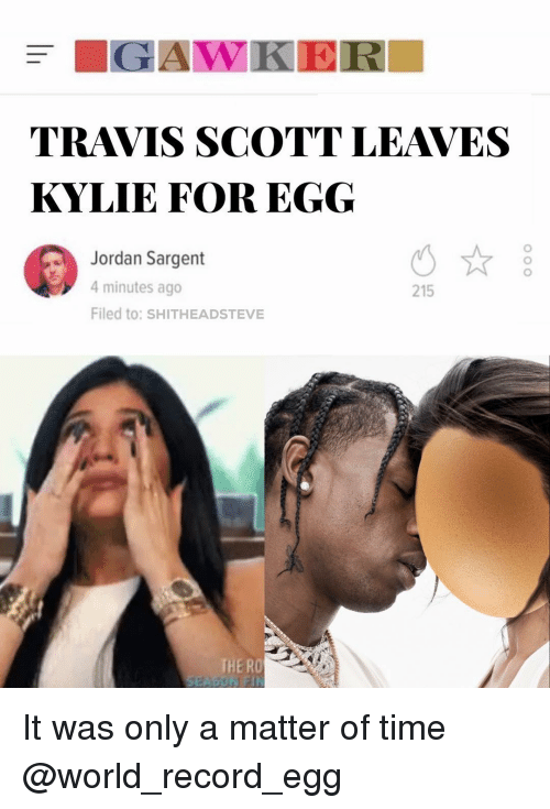 Travis Scott, Jordan, and Record: TRAVIS SCOTT LEAVES  KYLIE FOR EGG  Jordan Sargent  4 minutes ago  Filed to: SHITHEADSTEVE  215  THE RO It was only a matter of time @world_record_egg