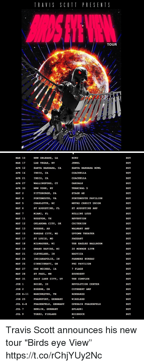 "Coachella, Complex, and Philadelphia Eagles: TRAVIS SCOTT PRESENT S  TOUR   MAR 10  NEW ORLEANS  MAR 17  LAS VEGAS  NV  APR 12  SANTA BARBARA  CA.  INDIO, CA  APR 14  INDIO, CA  APR 21  APR 27  WALLINGFORD  CT  APR 30  NEW YORK  NY  MAY 2  PITTSBURGH, PA  MAY 4  PORTSMOUTH, VA  MAY 5  CHARLOTTE  NC  MAY 6  ST AUGUSTINE  FL  MAY 7  MIAMI  FL  MAY 11  HOUSTON, TX  MAY 12  OKLAHOMA CITY  OK  MAY 13  ROGERS  MAY 15  KANSAS CITY, MO  ST LOUIS, MO  MAY 17  MAY 18  MILWAUKEE  WI  MAY 19  GRAND RAPIDS  MI  MAY 21  CLEVELAND  IN  MAY 24  INDIANAPOLIS  IN  MAY 25  CINNCINNATI  OH  MAY 27  DES MOINES  IA  ST PAUL, MN  MAY 28  MAY 31  SALT LAKE CITY  UT  BOISE  ID  JUN 1  JUN 2  EUGENE  OR  JUN 8-11 MANCHESTER  TN  JUN 25  FRANKFURT  GERMANY  JUL 6-8  FRAUENFELD, GERMANY  JUL 7  GERMANY  BERLIN  JUL 9  TURKU  FINLAND  BUKU  JEWEL  SANTA BARBARA BOWL  COACHELLA  COACHELLA  OAKDALE  TERMINAL 5  STAGE AE  PORTSMOUTH PAVILION  METRO CREDIT UNION  ST AUGUSTINE AMP  ROLLING LOUD  REVENTION  CRITERION  WALMART AMP  UPTOWN THEATER  PAGEANT  THE EAGLES BALLROOM  20 MONROE LIVE  NAUTICA  FARMERS BUREAU  PNC PAVILION  7 FLAGS  SOUND SET  THE COMPLEX  REVOLUTION CENTER  CUTHBERT AMP  BONNAROO  WIRELESS  OPEN AIR FRAUENFELD  SPLASH  RUISROCK  BUY  BUY  BUY  BUY  BUY  BUY  BUY  BUY  BUY  BUY  BUY  BUY  BUY  BUY  BUY  BUY  BUY  BUY  BUY  BUY  BUY  BUY  BUY  BUY  BUY  BUY  BUY  BUY  BUY  BUY  BUY  BUY Travis Scott announces his new tour ""Birds eye View"" https://t.co/rChjYUy2Nc"