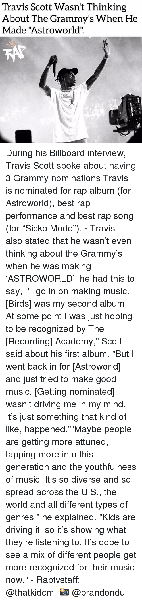 "Different Types Of: Travis Scott Wasn't Thinking  About The Grammy's When He  Made ""Astroworld"".  CO During his Billboard interview, Travis Scott spoke about having 3 Grammy nominations Travis is nominated for rap album (for Astroworld), best rap performance and best rap song (for ""Sicko Mode"").⁣ -⁣ Travis also stated that he wasn't even thinking about the Grammy's when he was making 'ASTROWORLD', he had this to say,⁣ ⁣ ""I go in on making music. [Birds] was my second album. At some point I was just hoping to be recognized by The [Recording] Academy,"" Scott said about his first album. ""But I went back in for [Astroworld] and just tried to make good music. [Getting nominated] wasn't driving me in my mind. It's just something that kind of like, happened.""""Maybe people are getting more attuned, tapping more into this generation and the youthfulness of music. It's so diverse and so spread across the U.S., the world and all different types of genres,"" he explained. ""Kids are driving it, so it's showing what they're listening to. It's dope to see a mix of different people get more recognized for their music now.""⁣ -⁣ Raptvstaff: @thatkidcm⁣ 📸 @brandondull"