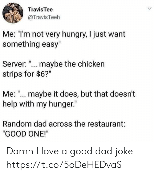"""Maybe It: TravisTee  @TravisTeeh  Me: """"I'm not very hungry, I just want  something easy""""  Server: ... maybe the chicken  strips for $6?""""  Me: """"... maybe it does, but that doesn't  help with my hunger.""""  Random dad across the restaurant:  """"GOOD ONE!"""" Damn I love a good dad joke https://t.co/5oDeHEDvaS"""