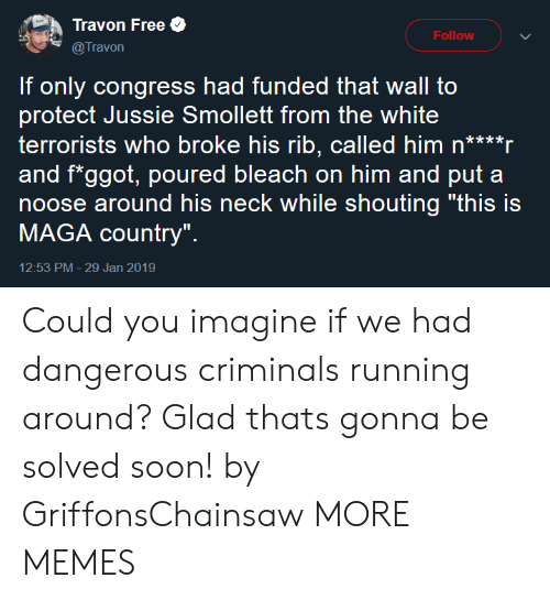 "Maga: Travon Free  @Travon  Follow  If only congress had funded that wall to  protect Jussie Smollett from the white  terrorists who broke his rib, called him n****r  and f*ggot, poured bleach on him and put a  noose around his neck while shouting ""this is  MAGA country""  12:53 PM- 29 Jan 2019 Could you imagine if we had dangerous criminals running around? Glad thats gonna be solved soon! by GriffonsChainsaw MORE MEMES"