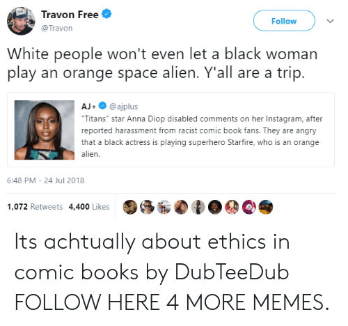 """ethics: Travon Free  @Travon  Follow  White people won't even let a black woman  play an orange space alien. Y'all are a trip.  AJ+@ajplus  Titans"""" star Anna Diop disabled comments on her Instagram, after  reported harassment from racist comic book fans. They are angry  that a black actress is playing superhero Starfire, who is an orange  alien  6:48 PM-24 Jul 2018  1,072 Retweets 4,400 Likes Its achtually about ethics in comic books by DubTeeDub FOLLOW HERE 4 MORE MEMES."""