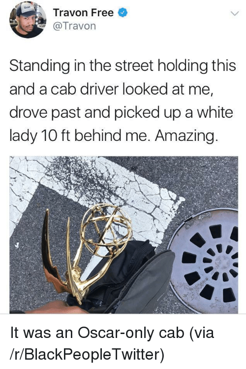 Blackpeopletwitter, Free, and White: Travon Free  @Travon  Standing in the street holding this  and a cab driver looked at me,  drove past and picked up a white  lady 10 ft behind me. Amazing <p>It was an Oscar-only cab (via /r/BlackPeopleTwitter)</p>