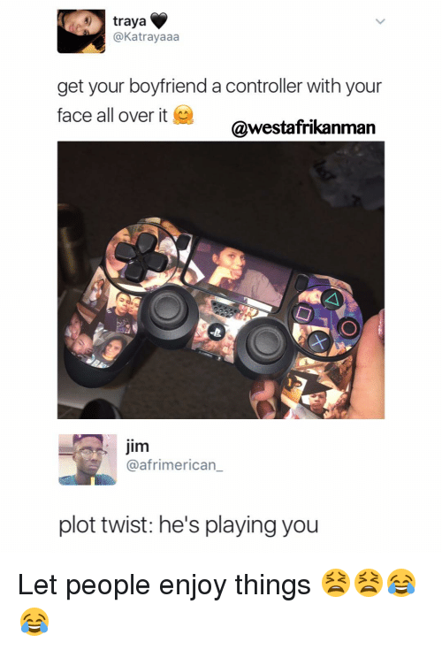 Played You: tray a  4) @Katrayaaa  get your boyfriend a controller with your  face all over it  @westafrikanman  Jim  @afrimerican  plot twist: he's playing you Let people enjoy things 😫😫😂😂