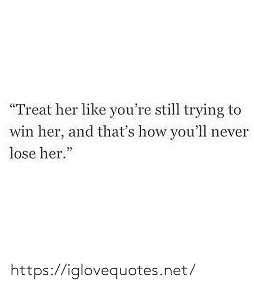 "Trying: ""Treat her like you're still trying to  win her, and that's how you'll never  lose her."" https://iglovequotes.net/"
