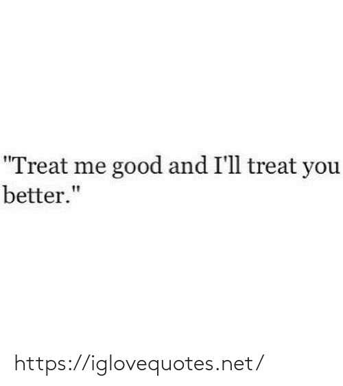 "You Better: ""Treat me good and I'll treat you  better."" https://iglovequotes.net/"