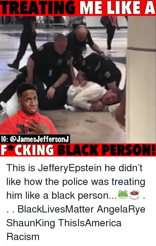 Black Lives Matter: TREATING ME LIKE A  IG: @JamesJeffersonJ  F*CKING BLACK PERSON This is JefferyEpstein he didn't like how the police was treating him like a black person...🐸☕️ . . . BlackLivesMatter AngelaRye ShaunKing ThisIsAmerica Racism