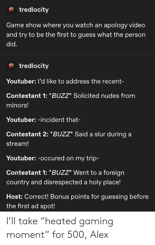 "Nudes, Game, and Guess: tredlocity  apology video  and try to be the first to guess what the person  Game show where you watch an  did.  tredlocity  Youtuber: l'd like to address the recent-  Contestant 1: *BUZZ* Solicited nudes from  minors!  Youtuber: -incident that-  Contestant 2: *BUZZ* Said a slur during  stream!  Youtuber:-occured on my trip-  Contestant 1: *BUZZ* Went to a foreign  country and disrespected a holy place!  Host: Correct! Bonus points for guessing before  the first ad spot! I'll take ""heated gaming moment"" for 500, Alex"