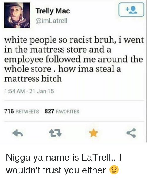 Trusted You: Trelly Mac  @imLatrell  1  white people so racist bruh, i went  in the mattress store and a  employee followed me around the  whole store, how ima steal a  mattress bitch  1:54 AM 21 Jan 15  716 RETWEETS  827 FAVORITES Nigga ya name is LaTrell.. I wouldn't trust you either 😖