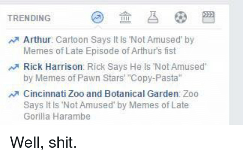 "pawn stars: TRENDING  Arthur  Cartoon Says It is Not Amused by  Memes of Late Episode of Arthurs fist  Rick Harrison: Rick Says He ls Not Amused  by Memes of Pawn Stars' ""Copy-Pasta""  Cincinnati Zoo and Botanical Garden Zoo  Says It ls Not Amused by Memes of Late  Gorilla Harambe Well, shit."