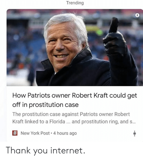 Internet, Memes, and New York: Trending  How Patriots owner Robert Kraft could get  off in prostitution case  The prostitution case against Patriots owner Robert  Kraft linked to a Florida... and prostitution ring, and s...  New York Post. 4 hours ago Thank you internet.