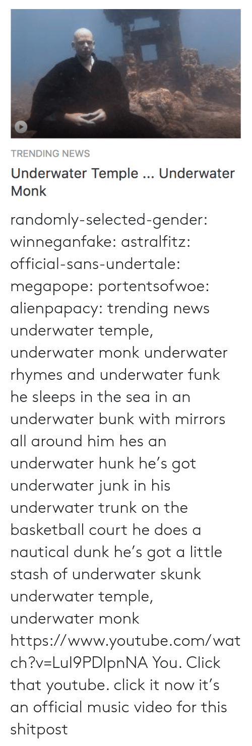 Basketball, Click, and Dunk: TRENDING NEWS  Underwater Temple.. Underwater  Monk randomly-selected-gender:  winneganfake:  astralfitz:  official-sans-undertale: megapope:  portentsofwoe:  alienpapacy: trending news underwater temple, underwater monk underwater rhymes and underwater funk he sleeps in the sea in an underwater bunk with mirrors all around him hes an underwater hunk  he's got underwater junk in his underwater trunk on the basketball court he does a nautical dunk   he's got a little stash of underwater skunk underwater temple, underwater monk    https://www.youtube.com/watch?v=LuI9PDIpnNA  You. Click that youtube.   click it now it's an official music video for this shitpost