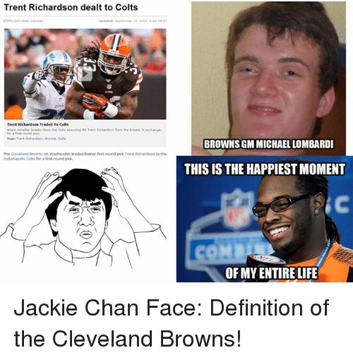 Cleveland Browns, Indianapolis Colts, and Jackie Chan: Trent Richardson dealt to Colts  Trent Richardson Traded To Colts  Adam sch her breaks down Colts acquiing Re Trent Richardson Mom  for a fast-round pick  Tagui Trent Richardson. Colts  The Cleveland Browns on Wednesday traded former first-round pick Trent Richardson to the  Indianapolis Colts for a first-round pick  BROWNS GM MICHAEL LOMBARDI  THIS IS THE HAPPIEST MOMENT  OF MYENTIRE LIFE Jackie Chan Face: Definition of the Cleveland Browns!