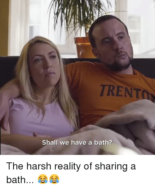 Dank, Harsh, and Reality: TRENT  Shall we have a bath? The harsh reality of sharing a bath... 😂😂