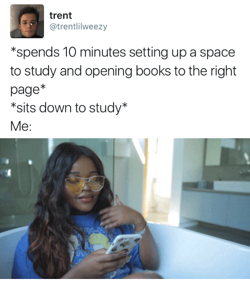 Books, Space, and Page: trent  @trentlilweezy  *spends 10 minutes setting up a space  to study and opening books to the right  page*  *sits down to study'*  Me: