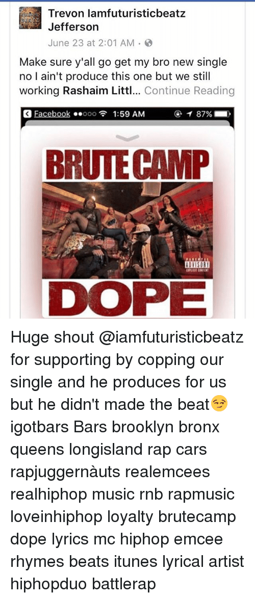Littled: Trevon lamfuturisticbeatz  Jefferson  June 23 at 2:01 AM .  Make sure y'all go get my bro new single  no I ain't produce this one but we still  working Rashaim Littl... Continue Reading  Eacebook ..ooo  1:59 AM  ④イ87%  。  BRUTE CAMP  DVISOR Huge shout @iamfuturisticbeatz for supporting by copping our single and he produces for us but he didn't made the beat😏 igotbars Bars brooklyn bronx queens longisland rap cars rapjuggernàuts realemcees realhiphop music rnb rapmusic loveinhiphop loyalty brutecamp dope lyrics mc hiphop emcee rhymes beats itunes lyrical artist hiphopduo battlerap
