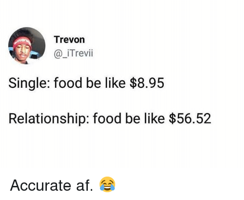 Af, Be Like, and Food: Trevon  Trevii  Single: food be like $8.95  Relationship: food be like $56.52 Accurate af.  😂