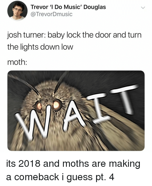Music, Guess, and Relatable: Trevor ' Do Music' Douglas  @TrevorDmusic  josh turner: baby lock the door and turn  the lights down low  moth: its 2018 and moths are making a comeback i guess pt. 4