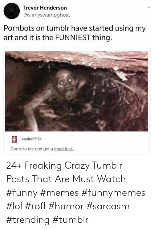 Crazy, Funny, and Lol: Trevor Henderson  @slimyswampghost  Pornbots on tumblr have started using my  art and it is the FUNNIEST thing.  vanita0513c  Come to me and get a good fuck... 24+ Freaking Crazy Tumblr Posts That Are Must Watch #funny #memes #funnymemes #lol #rofl #humor #sarcasm #trending #tumblr