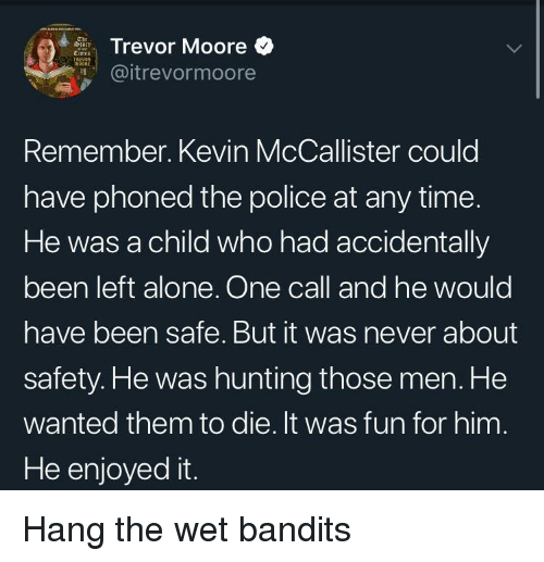 Kevin McCallister: Trevor Moore  @itrevormoore  Remember. Kevin McCallister could  have phoned the police at any time.  He was a child who had accidentally  been left alone. One call and he would  have been safe. But it was never about  safety.He was hunting those men. He  wanted them to die. It was fun for him  He enjoyed it. Hang the wet bandits