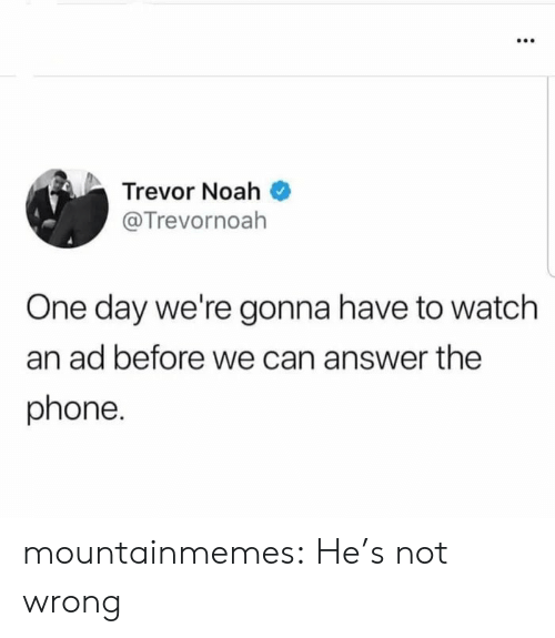 Phone, Tumblr, and Noah: Trevor Noah  @Trevornoah  One day we're gonna have to watch  an ad before we can answer the  phone. mountainmemes:  He's not wrong