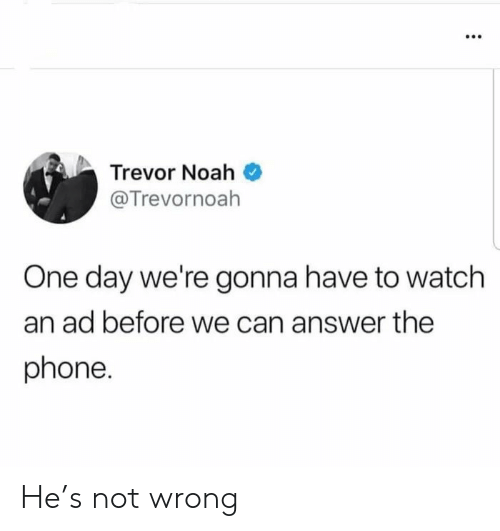 Phone, Noah, and Watch: Trevor Noah  @Trevornoah  One day we're gonna have to watch  an ad before we can answer the  phone. He's not wrong