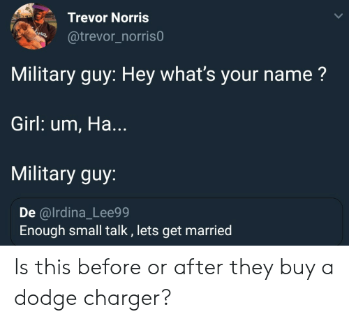 charger: Trevor Norris  @trevor_norris0  Military guy: Hey what's your name?  Girl: um, Ha...  Military guy:  De @lrdina_Lee99  Enough small talk , lets get married Is this before or after they buy a dodge charger?