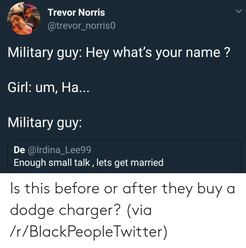 charger: Trevor Norris  @trevor_norris0  Military guy: Hey what's your name?  Girl: um, Ha...  Military guy:  De @lrdina_Lee99  Enough small talk , lets get married Is this before or after they buy a dodge charger? (via /r/BlackPeopleTwitter)