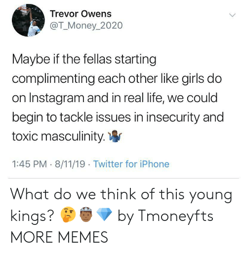 Dank, Girls, and Instagram: Trevor Owens  @T_Money_2020  Maybe if the fellas starting  complimenting each other like girls do  on Instagram and in real life, we could  begin to tackle issues in insecurity and  toxic masculinity.  1:45 PM 8/11/19 Twitter for iPhone What do we think of this young kings? 🤔🤴🏾💎 by Tmoneyfts MORE MEMES