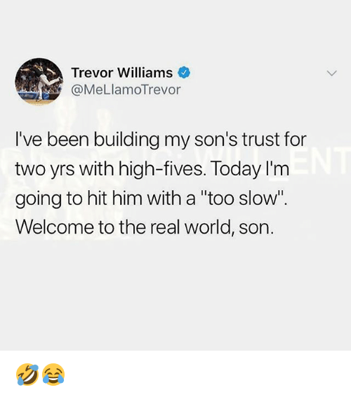 "Memes, The Real, and Today: Trevor Williams  @MeLlamoTrevor  I've been building my son's trust for  two yrs with high-fives. Today I'm  going to hit him with a ""too slow  Welcome to the real world, son. 🤣😂"