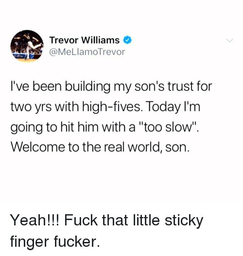 """Memes, Yeah, and Fuck: Trevor Williams  @MeLlamoTrevor  I've been building my son's trust for  two yrs with high-fives. Today l'm  going to hit him with a """"too slow"""".  Welcome to the real world, son. Yeah!!! Fuck that little sticky finger fucker."""
