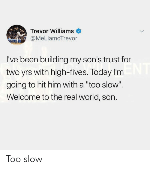 """The Real, Today, and World: Trevor Williams  @MeLlamoTrevor  I've been building my son's trust for  two yrs with high-fives. Today I'm  going to hit him with a """"too slow""""  Welcome to the real world, son. Too slow"""