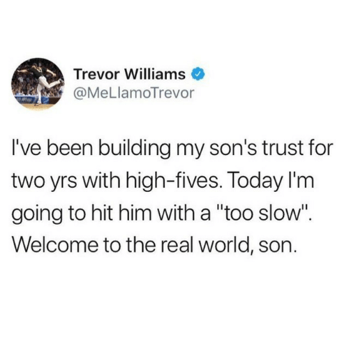 """The Real, Today, and World: Trevor Williams  @MeLlamoTrevor  I've been building my son's trust for  two yrs with high-fives. Today I'm  going to hit him with a """"too slow"""".  Welcome to the real world, son."""