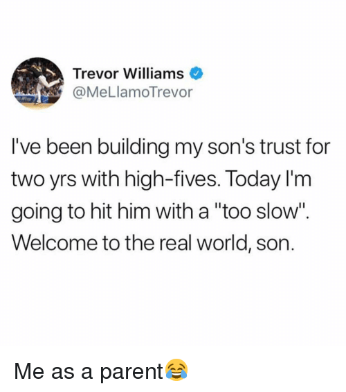 """Memes, The Real, and Today: Trevor Williams  @MeLlamoTrevor  l've been building my son's trust for  two yrs with high-fives. Today l'm  going to hit him with a """"too slow"""".  Welcome to the real world, son. Me as a parent😂"""