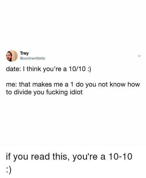 Fucking, Date, and How To: Trey  @continentlbkfst  date: I think you're a 10/10:)  me: that makes me a 1 do you not know how  to divide you fucking idiot if you read this, you're a 10-10 :)