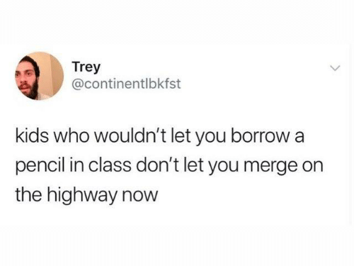 Dank, Kids, and Borrow: Trey  @continentlbkfst  kids who wouldn't let you borrow a  pencil in class don't let you merge on  the highway now