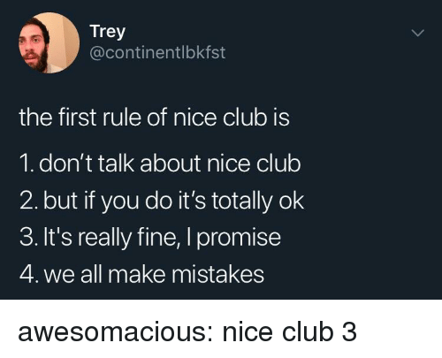 Club, Tumblr, and Blog: Trey  @continentlbkfst  the first rule of nice club is  1. don't talk about nice club  2. but if you do it's totally ok  3. It's really fine, I promise  4. we all make mistakes awesomacious:  nice club 3