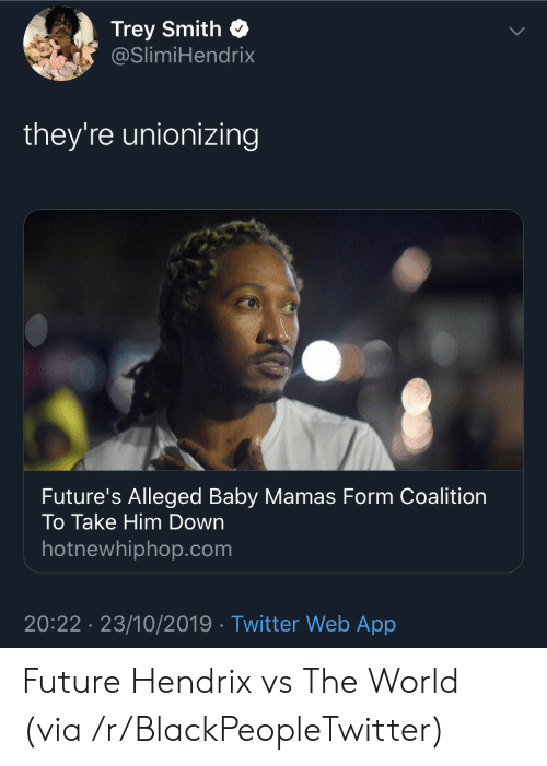 hotnewhiphop: Trey Smith  @SlimiHendrix  they're unionizing  Future's Alleged Baby Mamas Form Coalition  To Take Him Down  hotnewhiphop.com  20:22 23/10/2019 Twitter Web App Future Hendrix vs The World (via /r/BlackPeopleTwitter)