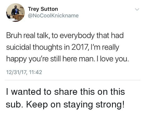 staying strong: Trey Sutton  @NoCoolKnickname  Bruh real talk, to everybody that had  suicidal thoughts in 2017, I'm really  happy you're still here man. I love you.  12/31/17, 11:42 <p>I wanted to share this on this sub. Keep on staying strong!</p>