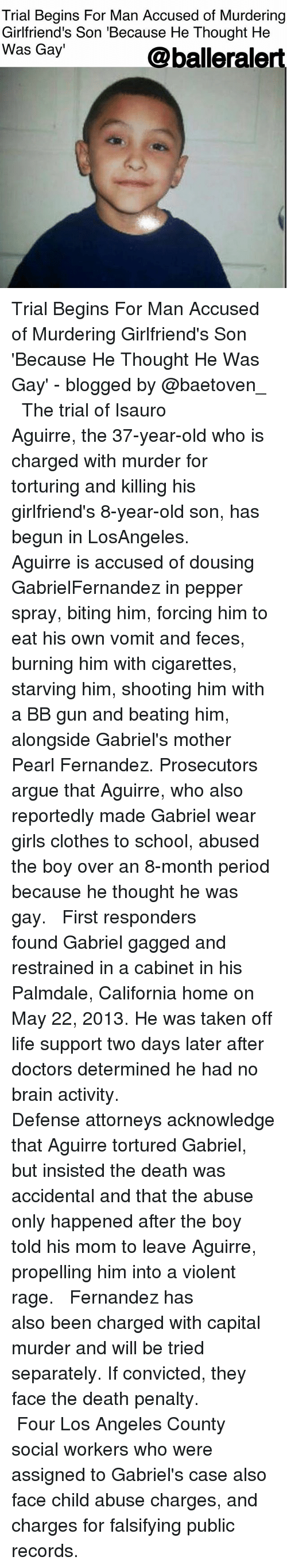 gagged: Trial Begins For Man Accused of Murdering  Girlfriend's Son 'Because He Thought He  Was Gay'  Qballeralert Trial Begins For Man Accused of Murdering Girlfriend's Son 'Because He Thought He Was Gay' - blogged by @baetoven_ ⠀⠀⠀⠀⠀⠀⠀ ⠀⠀⠀⠀⠀⠀⠀ The trial of Isauro Aguirre, the 37-year-old who is charged with murder for torturing and killing his girlfriend's 8-year-old son, has begun in LosAngeles. ⠀⠀⠀⠀⠀⠀⠀ ⠀⠀⠀⠀⠀⠀⠀ Aguirre is accused of dousing GabrielFernandez in pepper spray, biting him, forcing him to eat his own vomit and feces, burning him with cigarettes, starving him, shooting him with a BB gun and beating him, alongside Gabriel's mother Pearl Fernandez. Prosecutors argue that Aguirre, who also reportedly made Gabriel wear girls clothes to school, abused the boy over an 8-month period because he thought he was gay. ⠀⠀⠀⠀⠀⠀⠀ ⠀⠀⠀⠀⠀⠀⠀ First responders found Gabriel gagged and restrained in a cabinet in his Palmdale, California home on May 22, 2013. He was taken off life support two days later after doctors determined he had no brain activity. ⠀⠀⠀⠀⠀⠀⠀ ⠀⠀⠀⠀⠀⠀⠀ Defense attorneys acknowledge that Aguirre tortured Gabriel, but insisted the death was accidental and that the abuse only happened after the boy told his mom to leave Aguirre, propelling him into a violent rage. ⠀⠀⠀⠀⠀⠀⠀ ⠀⠀⠀⠀⠀⠀⠀ Fernandez has also been charged with capital murder and will be tried separately. If convicted, they face the death penalty. ⠀⠀⠀⠀⠀⠀⠀ ⠀⠀⠀⠀⠀⠀⠀ Four Los Angeles County social workers who were assigned to Gabriel's case also face child abuse charges, and charges for falsifying public records.