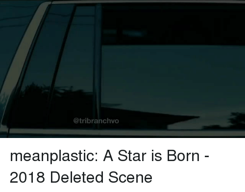 a star is born: @tribranchvo meanplastic:  A Star is Born - 2018  Deleted Scene